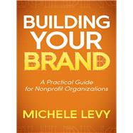 Building Your Brand: A Practical Guide for Nonprofit Organizations by Levy, Michele, 9781614486756