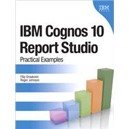 IBM Cognos 10 Report Studio Practical Examples by Draskovic, Filip; Johnson, Roger, 9780132656757