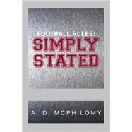 Football Rules: Simply Stated by Mcphilomy, A. D., 9781483616759