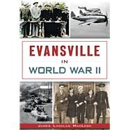 Evansville in World War II by Macleod, James Lachlan, 9781626196759
