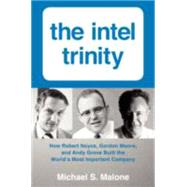 The Intel Trinity: How Robert Noyce, Gordon Moore, and Andy Grove Built the World's Most Important Company by Malone, Michael S., 9780062226761