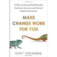 Make Change Work for You 10 Ways to Future-Proof Yourself, Fearlessly Innovate, and Succeed Despite Uncertainty by Steinberg, Scott, 9780399166761