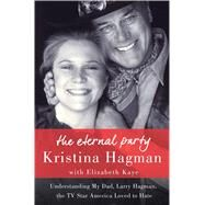 The Eternal Party Understanding My Dad, Larry Hagman, the TV Star America Loved to Hate by Hagman, Kristina; Kaye, Elizabeth, 9781250076762