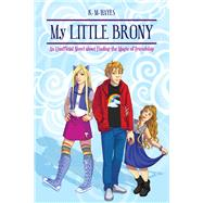 My Little Brony: An Unofficial Novel About Finding the Magic of Friendship by Hayes, K. M., 9781634506762