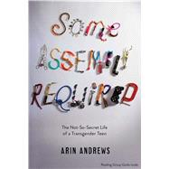 Some Assembly Required The Not-So-Secret Life of a Transgender Teen by Andrews, Arin, 9781481416764