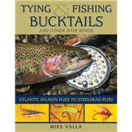 Tying and Fishing Bucktails and Other Hair Wings by Valla, Mike, 9780811716765