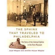 The Sphinx That Traveled to Philadelphia by Wegner, Josef; Wegner, Jennifer Houser, 9781934536766