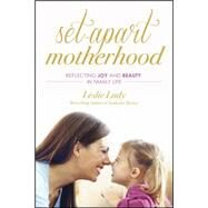 Set-apart Motherhood: Reflecting Joy and Beauty in Family Life by Ludy, Leslie, 9781612916767