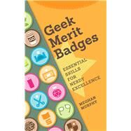Geek Merit Badges: Essential Skills for Nerdy Excellence by Murphy, Meghan, 9781440336768