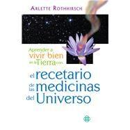Aprender a vivir bien en la Tierra con el recetario de las medicinas del Universo by Rothhirsch, Arlette, 9786079346768