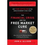 The Financial Crisis and the Free Market Cure:  Why Pure Capitalism is the World Economy's Only Hope by Allison, John A., 9780071806770