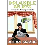 Implausible Beliefs: In the Bible, Astrology, and UFOs by Mazur,Allan, 9781412806770