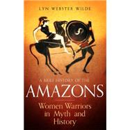 A Brief History of the Amazons by Wilde, Lyn Webster, 9781472136770