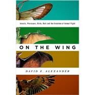 On the Wing Insects, Pterosaurs, Birds, Bats and the Evolution of Animal Flight by Alexander, David E., 9780199996773