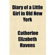 Diary of a Little Girl in Old New York by Havens, Catherine Elizabeth, 9780217706773