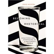 Becoming Rhetorical Analyzing and Composing in a Multimedia World by Nicotra, Jodie, 9781305956773