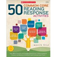 50 Common Core Reading Response Activities Easy Mini-Lessons and Engaging Activities to Help Students Explore and Analyze Literature and Informational Texts by Pryle, Marilyn, 9780545626774