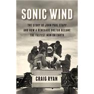 Sonic Wind: The Story of John Paul Stapp and How a Renegade Doctor Became the Fastest Man on Earth by Ryan, Craig, 9780871406774