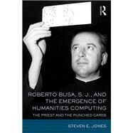 Roberto Busa, S. J., and the Emergence of Humanities Computing: The Priest and the Punched Cards by Jones; Steven E., 9781138186774