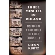 Three Minutes in Poland Discovering a Lost World in a 1938 Family Film by Kurtz, Glenn, 9780374276775