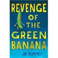 Revenge of the Green Banana by Murphy, Jim, 9780544786776