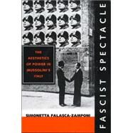 Fascist Spectacle: The Aesthetics of Power in Mussolini's Italy by Falasca-Zamponi, Simonetta, 9780520226777