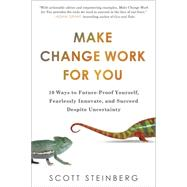 Make Change Work for You 10 Ways to Future-Proof Yourself, Fearlessly Innovate, and Succeed Despite Uncertainty by Steinberg, Scott, 9780399166778