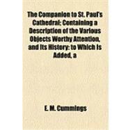 The Companion to St. Paul's Cathedral: Containing a Description of the Various Objects Worthy Attention, and Its History to Which Is Added, a Brief Historical Sketch of the Ancient Church by Cummings, E. M., 9781154506778