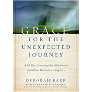 Grace for the Unexpected Journey A 60-Day Devotional for Alzheimer's and Other Dementia Caregivers by Barr, Deborah; Chapman, Gary, 9780802416780