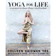 Yoga for Life A Journey to Inner Peace and Freedom by Yee, Colleen Saidman; Reed, Susan K.; Yee, Rodney, 9781476776781