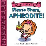 Mini Myths: Please Share, Aphrodite! by Holub, Joan; Patricelli, Leslie, 9781419716782