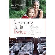 Rescuing Julia Twice a Mothers Tale of R: A Mother's Tale of Russian Adoption and Overcoming Reactive Attachment Disorder by Traster, Tina; Greene, Melissa Fay, 9781613746783