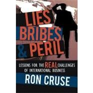 Lies, Bribes and Peril : Lessons for the REAL Challenges of International Business by Cruse, Ron, 9780595406784