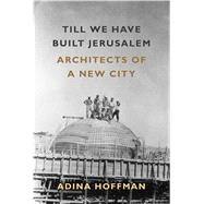 Till We Have Built Jerusalem Architects of a New City by Hoffman, Adina, 9780374536787