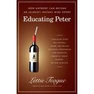 Educating Peter : How Anybody Can Become an (Almost) Instant Wine Expert by Lettie Teague, 9780743286787