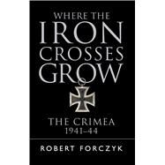 Where the Iron Crosses Grow The Crimea 1941�44 by Forczyk, Robert, 9781472816788