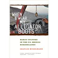 When I Wear My Alligator Boots: Narco-Culture in the U.S.-Mexico Borderlands by Muehlmann, Shaylih, 9780520276789