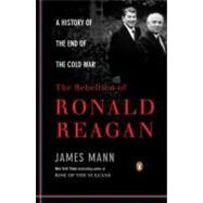Rebellion of Ronald Reagan : A History of the End of the Cold War by Mann, James (Author), 9780143116790