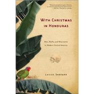 With Christmas in Honduras : Men, Myths, and Miscreants in Modern Central America by Shepard, Lucius, 9781560256793