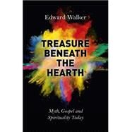 Treasure Beneath the Hearth: Myth, Gospel and Spirituality Today by Walker, Edward, 9781782796794