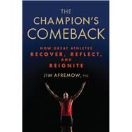The Champion's Comeback How Great Athletes Recover, Reflect, and Re-Ignite by Afremow, Jim, PhD, 9781623366797