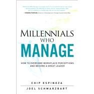 Millennials Who Manage How to Overcome Workplace Perceptions and Become a Great Leader by Espinoza, Chip; Schwarzbart, Joel, 9780134086798