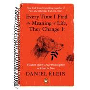 Every Time I Find the Meaning of Life, They Change It Wisdom of the Great Philosophers on How to Live by Klein, Daniel, 9780143126799