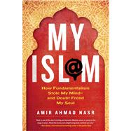 My Isl@m How Fundamentalism Stole My Mind---and Doubt Freed My Soul by Ahmad Nasr, Amir, 9781250016799