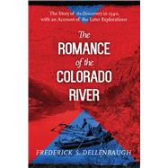 The Romance of the Colorado River: The Story of Its Discovery in 1540, With an Account of the Later Explorations by Dellenbaugh, Frederick S., 9781629146799