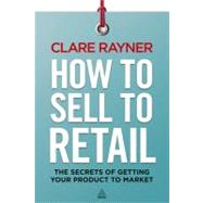 How to Sell to Retail : The Secrets of Getting Your Product to Market by Rayner, Clare, 9780749466800