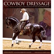 Cowboy Dressage Riding, Training, and Competing with Kindness as the Goal and Guiding Principle by Black, Jessica; Beth-Halachmy, Eitan; Beth-Halachmy, Debbie; Deutsch, Lesley; Miller, Robert M, 9781570766800