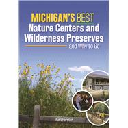 Michigan's Best Nature Centers and Wilderness Preserves and Why to Go by Forster, Matt, 9781591936800