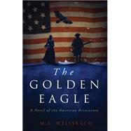 The Golden Eagle: A Novel of the American Revolution by Weissbach, M. S., 9780990536802