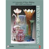 Fenton Art Glass : A Centennial of Glass Making, 1907 To 2007 by Coe, Debbie, 9780764336805